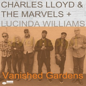 CHARLES LLOYD & THE MARVELS + LUCINDA WILLIAMS Vanished Gardens